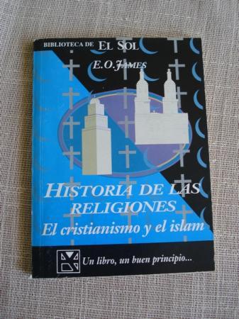 Historia de las religiones. El Cristianismo y el Islam - James, E. O.